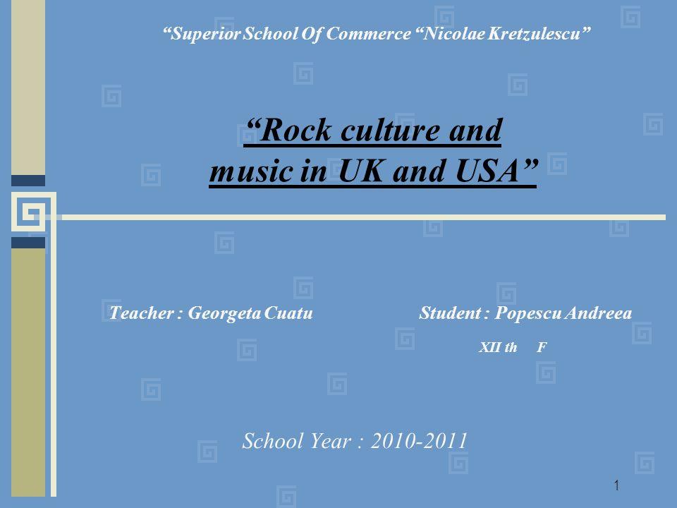 1 Teacher : Georgeta Cuatu Student : Popescu Andreea XII th F School Year : 2010-2011 Superior School Of Commerce Nicolae Kretzulescu Rock culture and music in UK and USA