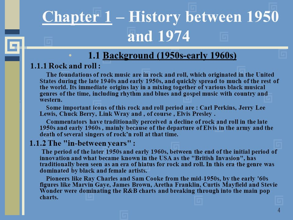 4 Chapter 1 – History between 1950 and 1974 1.1 Background (1950s-early 1960s) 1.1.1 Rock and roll : The foundations of rock music are in rock and roll, which originated in the United States during the late 1940s and early 1950s, and quickly spread to much of the rest of the world.