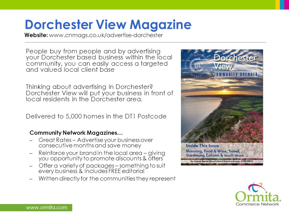 www.ormita.com Dorchester View Magazine Website: www.cnmags.co.uk/advertise-dorchester People buy from people and by advertising your Dorchester based