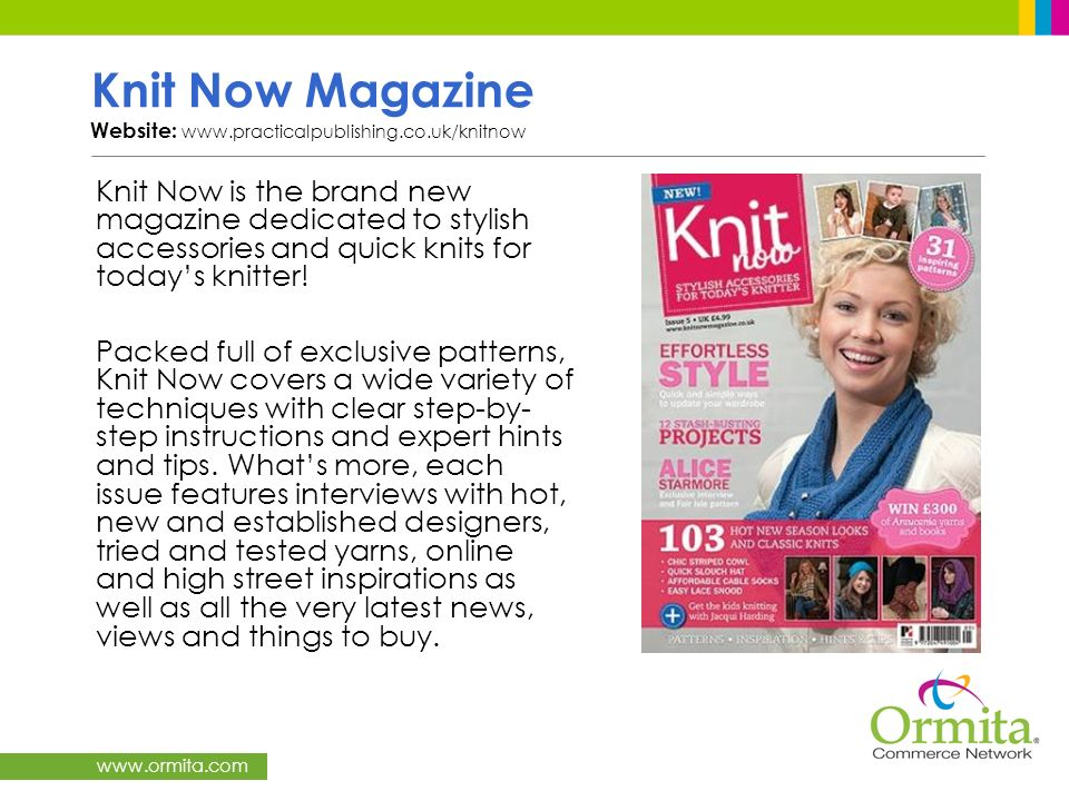 www.ormita.com Knit Now Magazine Website: www.practicalpublishing.co.uk/knitnow Knit Now is the brand new magazine dedicated to stylish accessories an