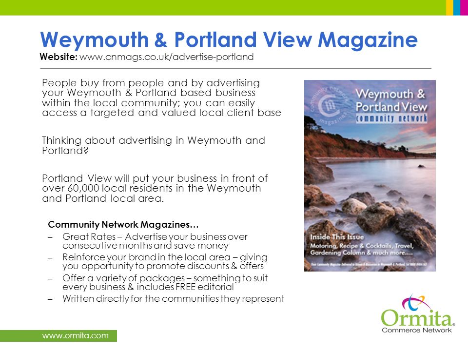 www.ormita.com Weymouth & Portland View Magazine Website: www.cnmags.co.uk/advertise-portland People buy from people and by advertising your Weymouth