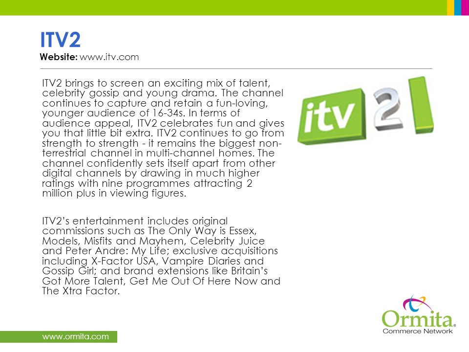 www.ormita.com ITV2 Website: www.itv.com ITV2 brings to screen an exciting mix of talent, celebrity gossip and young drama. The channel continues to c
