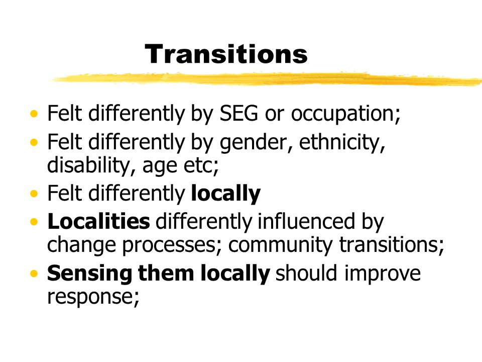 Transitions Felt differently by SEG or occupation; Felt differently by gender, ethnicity, disability, age etc; Felt differently locally Localities differently influenced by change processes; community transitions; Sensing them locally should improve response;