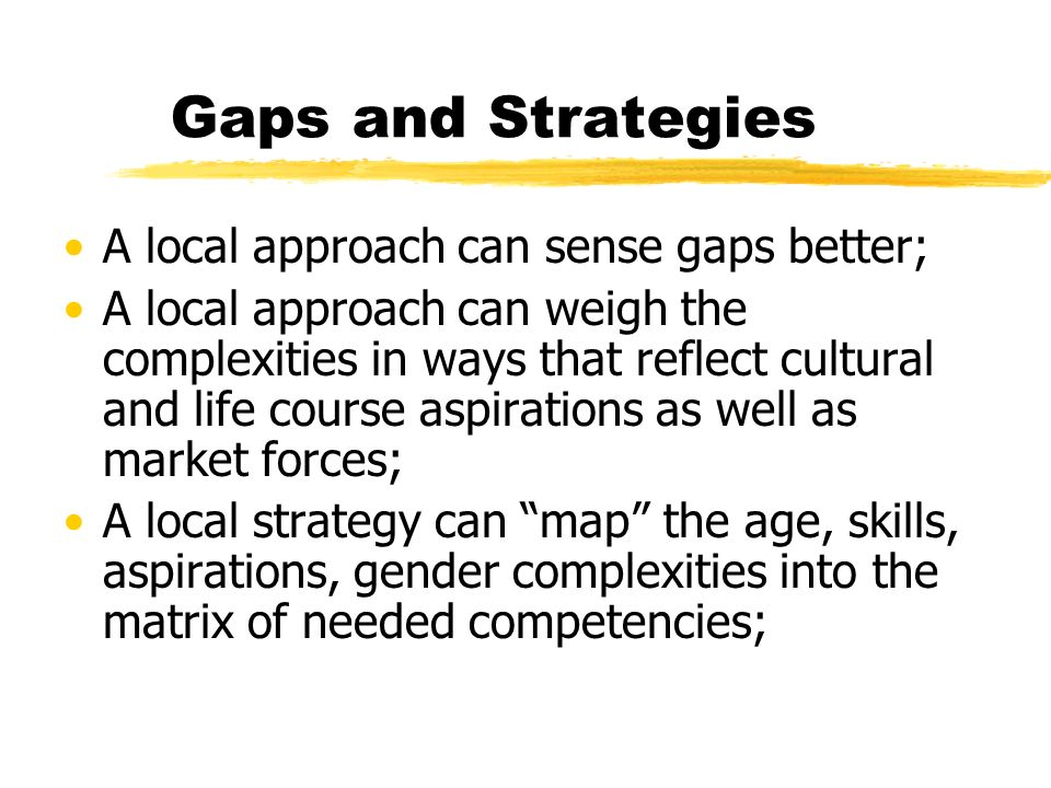 Gaps and Strategies A local approach can sense gaps better; A local approach can weigh the complexities in ways that reflect cultural and life course aspirations as well as market forces; A local strategy can map the age, skills, aspirations, gender complexities into the matrix of needed competencies;