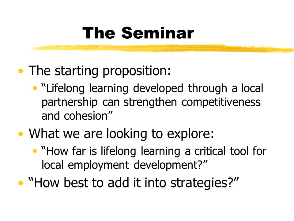 The Seminar The starting proposition: Lifelong learning developed through a local partnership can strengthen competitiveness and cohesion What we are looking to explore: How far is lifelong learning a critical tool for local employment development.