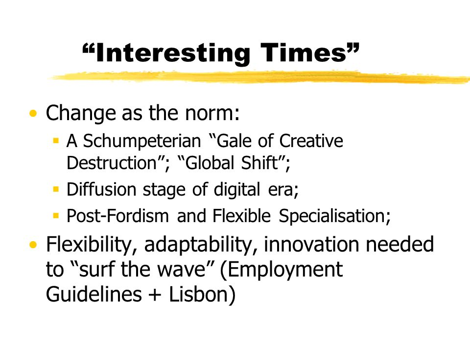 Interesting Times Change as the norm: A Schumpeterian Gale of Creative Destruction; Global Shift; Diffusion stage of digital era; Post-Fordism and Flexible Specialisation; Flexibility, adaptability, innovation needed to surf the wave (Employment Guidelines + Lisbon)