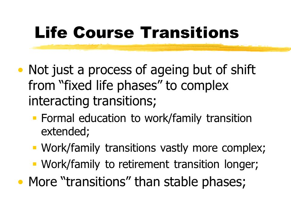 Life Course Transitions Not just a process of ageing but of shift from fixed life phases to complex interacting transitions; Formal education to work/family transition extended; Work/family transitions vastly more complex; Work/family to retirement transition longer; More transitions than stable phases;