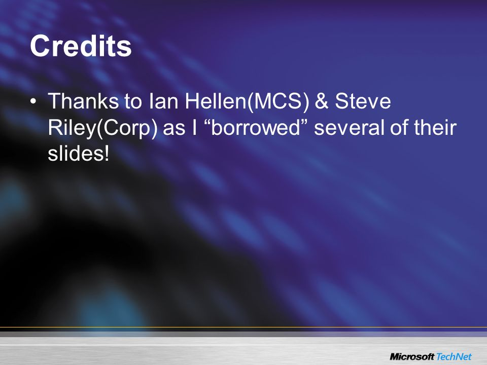 Credits Thanks to Ian Hellen(MCS) & Steve Riley(Corp) as I borrowed several of their slides!