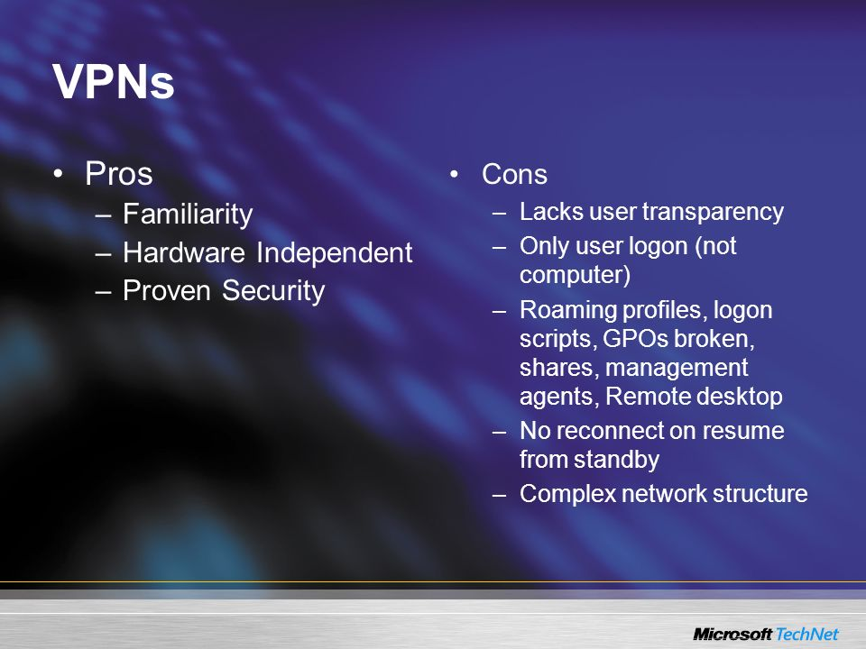 VPNs Pros –Familiarity –Hardware Independent –Proven Security Cons –Lacks user transparency –Only user logon (not computer) –Roaming profiles, logon s