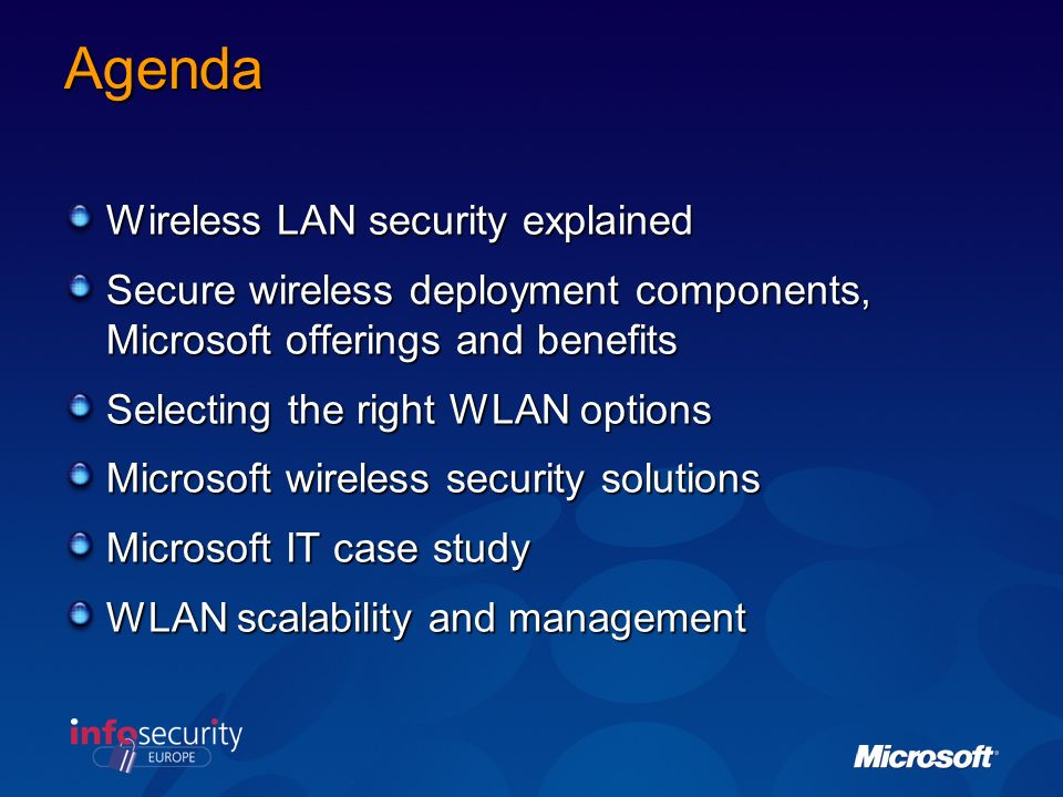 Agenda Wireless LAN security explained Secure wireless deployment components, Microsoft offerings and benefits Selecting the right WLAN options Microsoft wireless security solutions Microsoft IT case study WLAN scalability and management