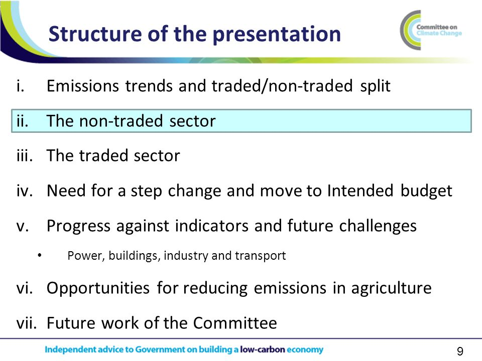 9 i.Emissions trends and traded/non-traded split ii.The non-traded sector iii.The traded sector iv.Need for a step change and move to Intended budget v.Progress against indicators and future challenges Power, buildings, industry and transport vi.Opportunities for reducing emissions in agriculture vii.Future work of the Committee Structure of the presentation