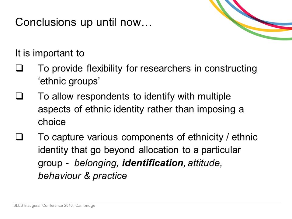 SLLS Inaugural Conference 2010, Cambridge Conclusions up until now… It is important to To provide flexibility for researchers in constructing ethnic groups To allow respondents to identify with multiple aspects of ethnic identity rather than imposing a choice To capture various components of ethnicity / ethnic identity that go beyond allocation to a particular group - belonging, identification, attitude, behaviour & practice