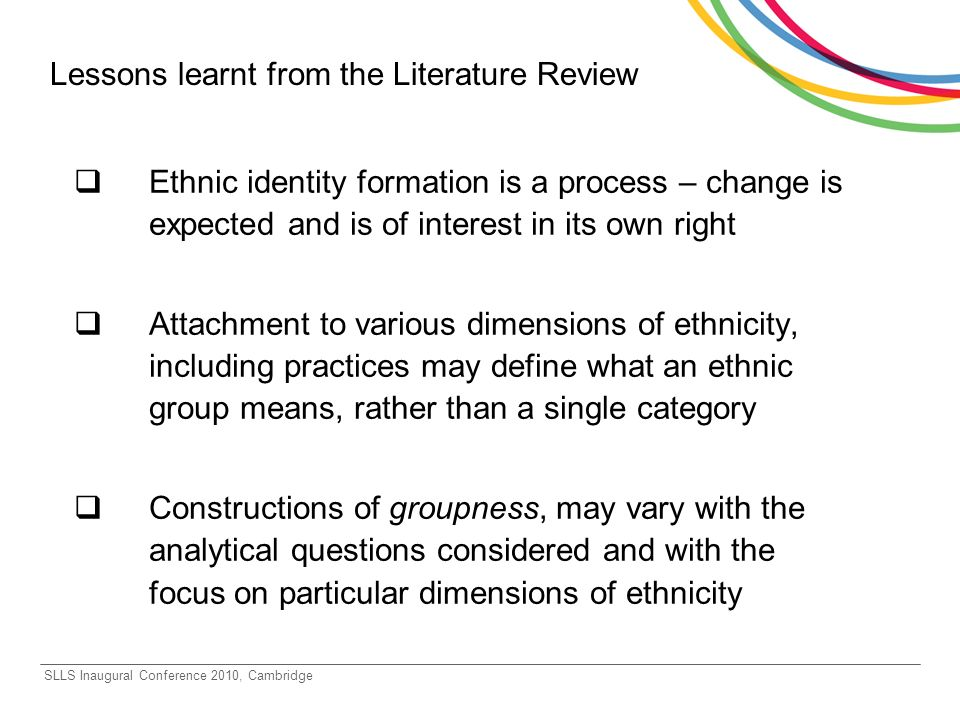 SLLS Inaugural Conference 2010, Cambridge Lessons learnt from the Literature Review Ethnic identity formation is a process – change is expected and is of interest in its own right Attachment to various dimensions of ethnicity, including practices may define what an ethnic group means, rather than a single category Constructions of groupness, may vary with the analytical questions considered and with the focus on particular dimensions of ethnicity