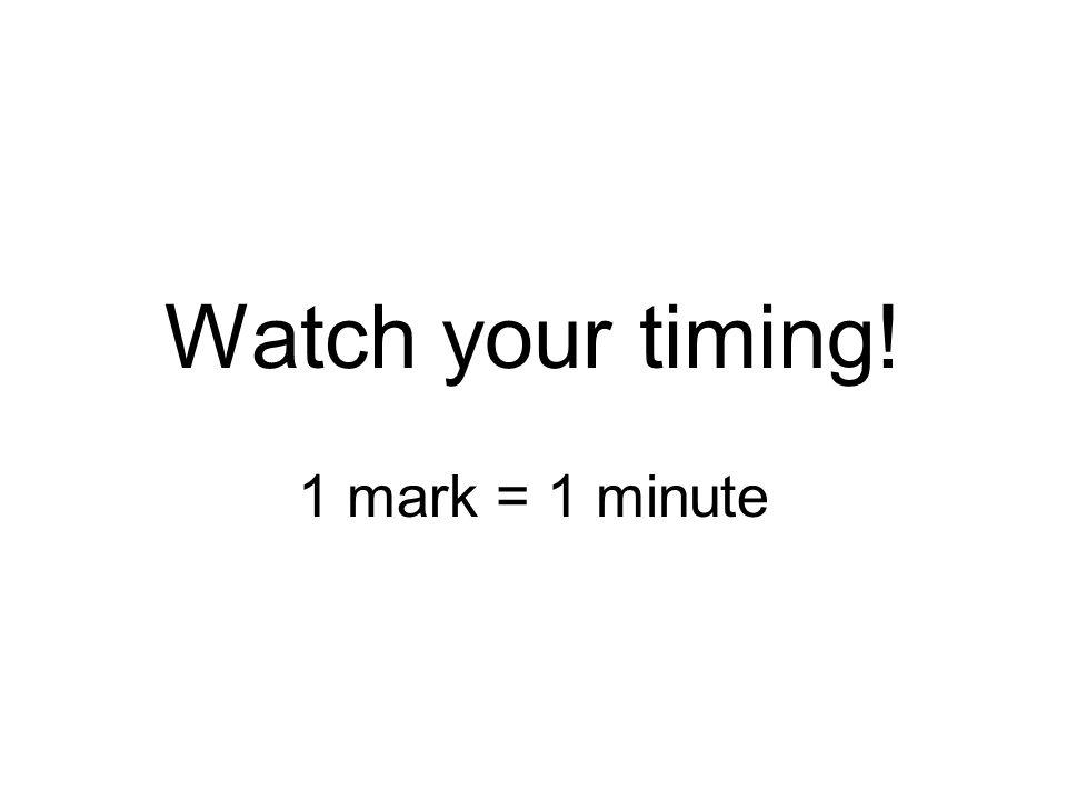 Watch your timing! 1 mark = 1 minute