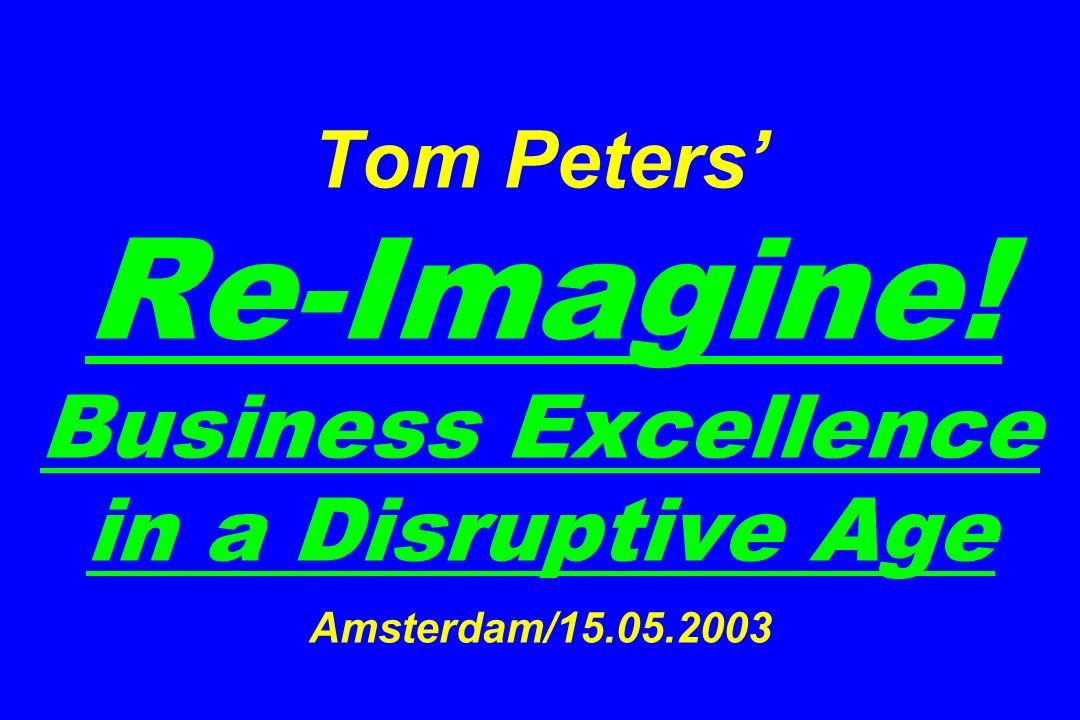 Tom Peters Re-Imagine! Business Excellence in a Disruptive Age Amsterdam/15.05.2003