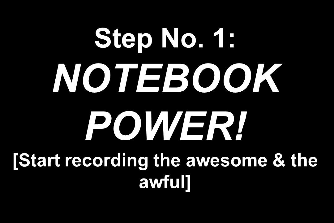 Step No. 1: NOTEBOOK POWER! [Start recording the awesome & the awful]