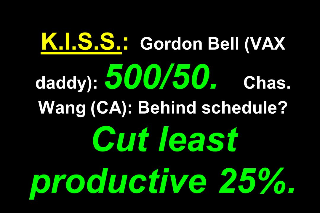K.I.S.S.: Gordon Bell (VAX daddy): 500/50. Chas. Wang (CA): Behind schedule? Cut least productive 25%.