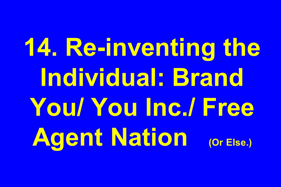 14. Re-inventing the Individual: Brand You/ You Inc./ Free Agent Nation (Or Else.)