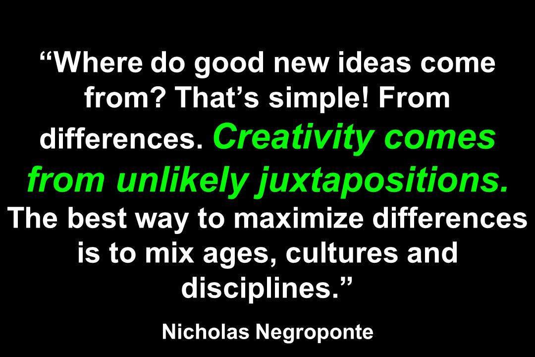 Where do good new ideas come from. Thats simple. From differences.