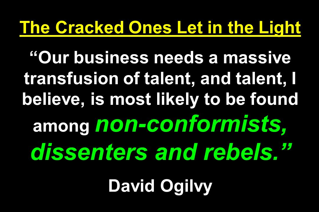 The Cracked Ones Let in the Light Our business needs a massive transfusion of talent, and talent, I believe, is most likely to be found among non-conformists, dissenters and rebels.