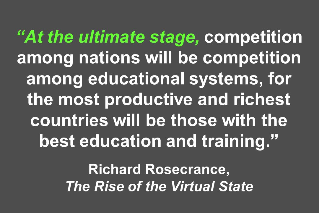 At the ultimate stage, competition among nations will be competition among educational systems, for the most productive and richest countries will be those with the best education and training.