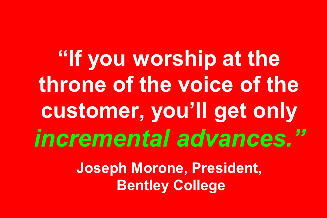 If you worship at the throne of the voice of the customer, youll get only incremental advances.
