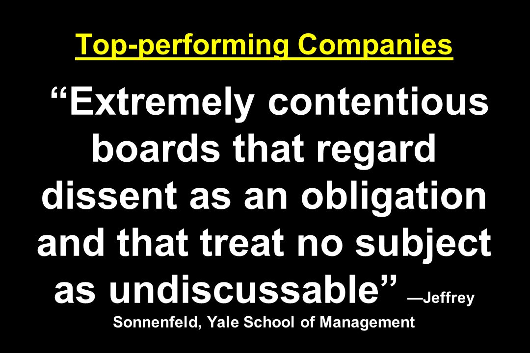Top-performing Companies Extremely contentious boards that regard dissent as an obligation and that treat no subject as undiscussable Jeffrey Sonnenfeld, Yale School of Management