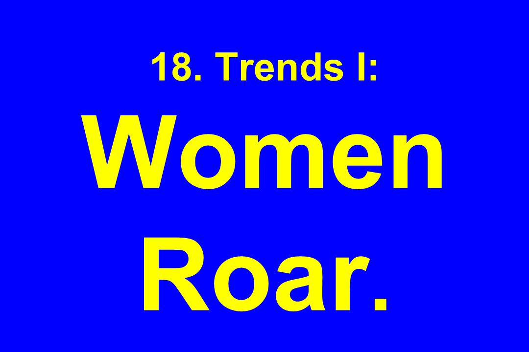 18. Trends I: Women Roar.