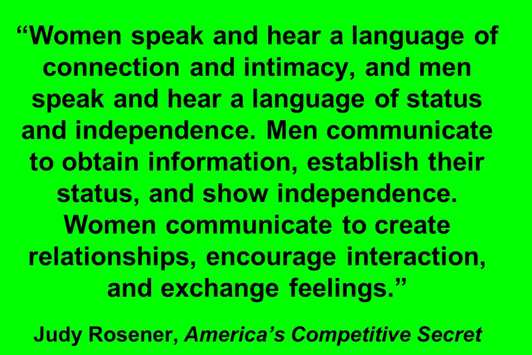 Women speak and hear a language of connection and intimacy, and men speak and hear a language of status and independence.