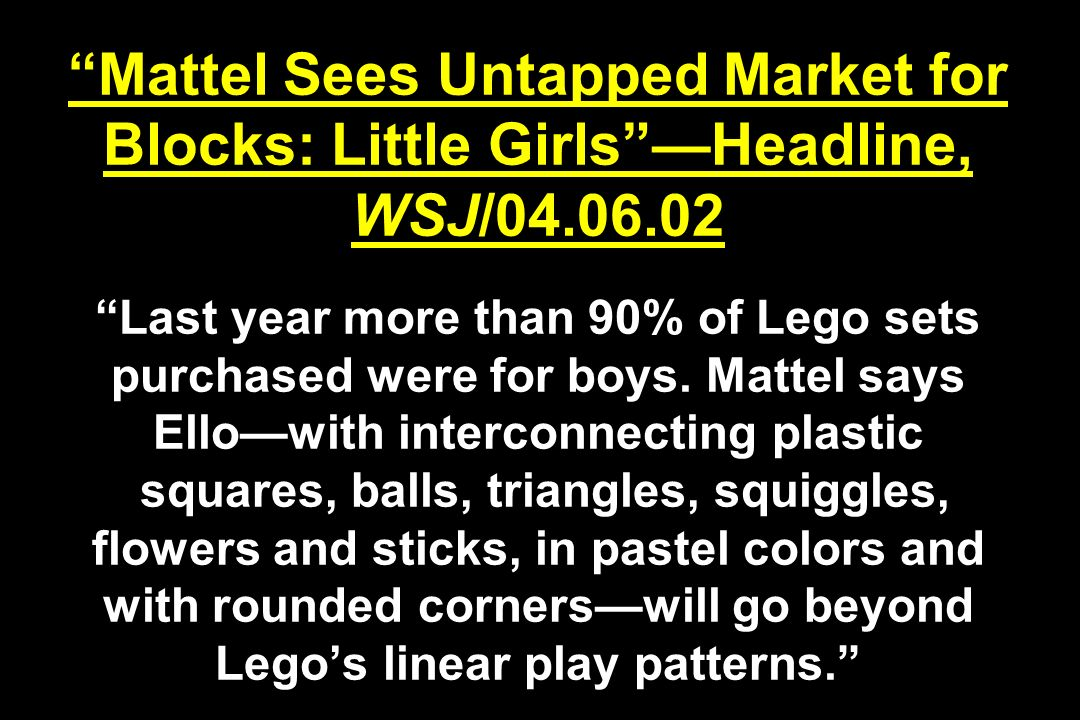Mattel Sees Untapped Market for Blocks: Little GirlsHeadline, WSJ/04.06.02 Last year more than 90% of Lego sets purchased were for boys.
