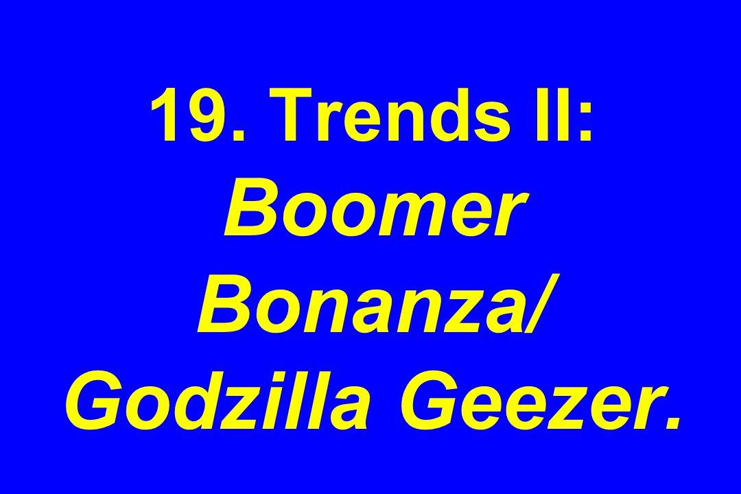 19. Trends II: Boomer Bonanza/ Godzilla Geezer.