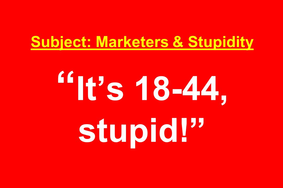 Subject: Marketers & Stupidity Its 18-44, stupid!