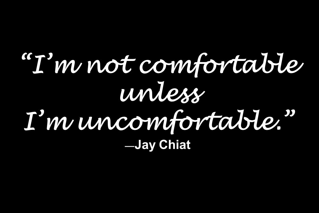 Im not comfortable unless Im uncomfortable. Jay Chiat