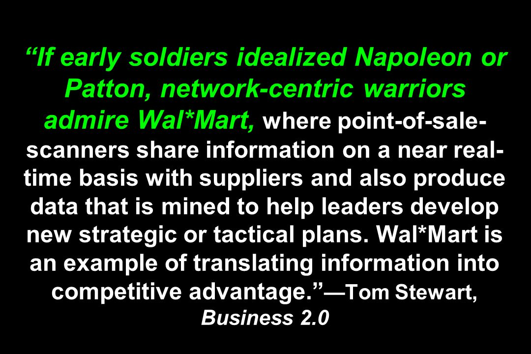 If early soldiers idealized Napoleon or Patton, network-centric warriors admire Wal*Mart, where point-of-sale- scanners share information on a near real- time basis with suppliers and also produce data that is mined to help leaders develop new strategic or tactical plans.