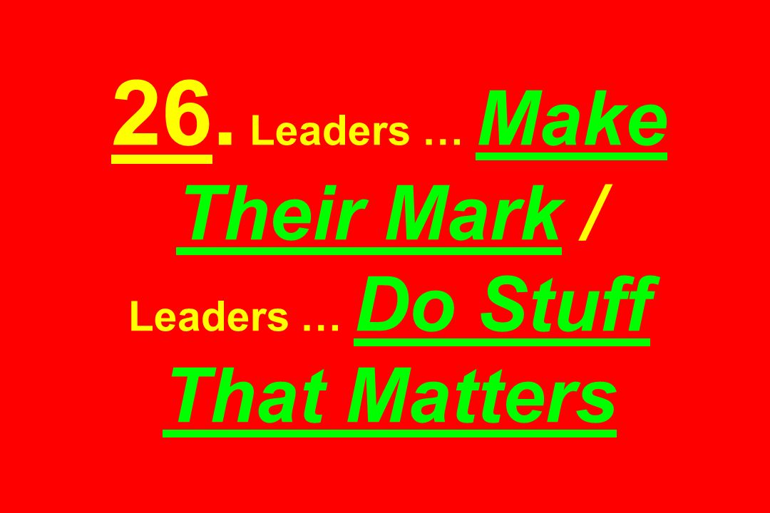 26. Leaders … Make Their Mark / Leaders … Do Stuff That Matters