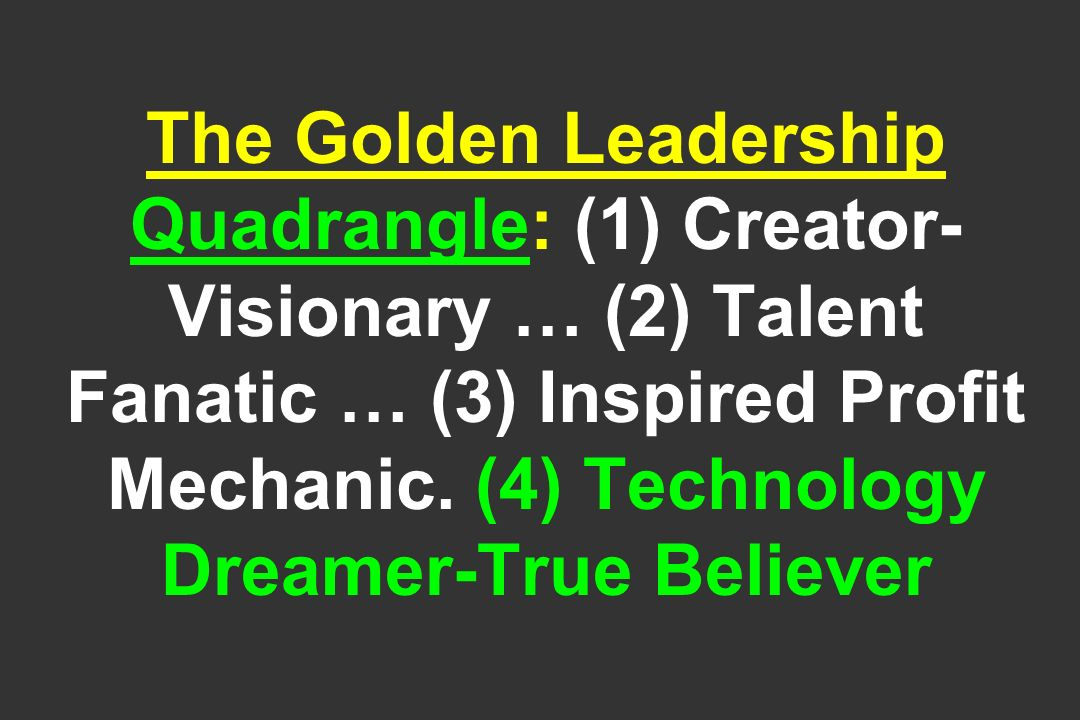 The Golden Leadership Quadrangle: (1) Creator- Visionary … (2) Talent Fanatic … (3) Inspired Profit Mechanic.