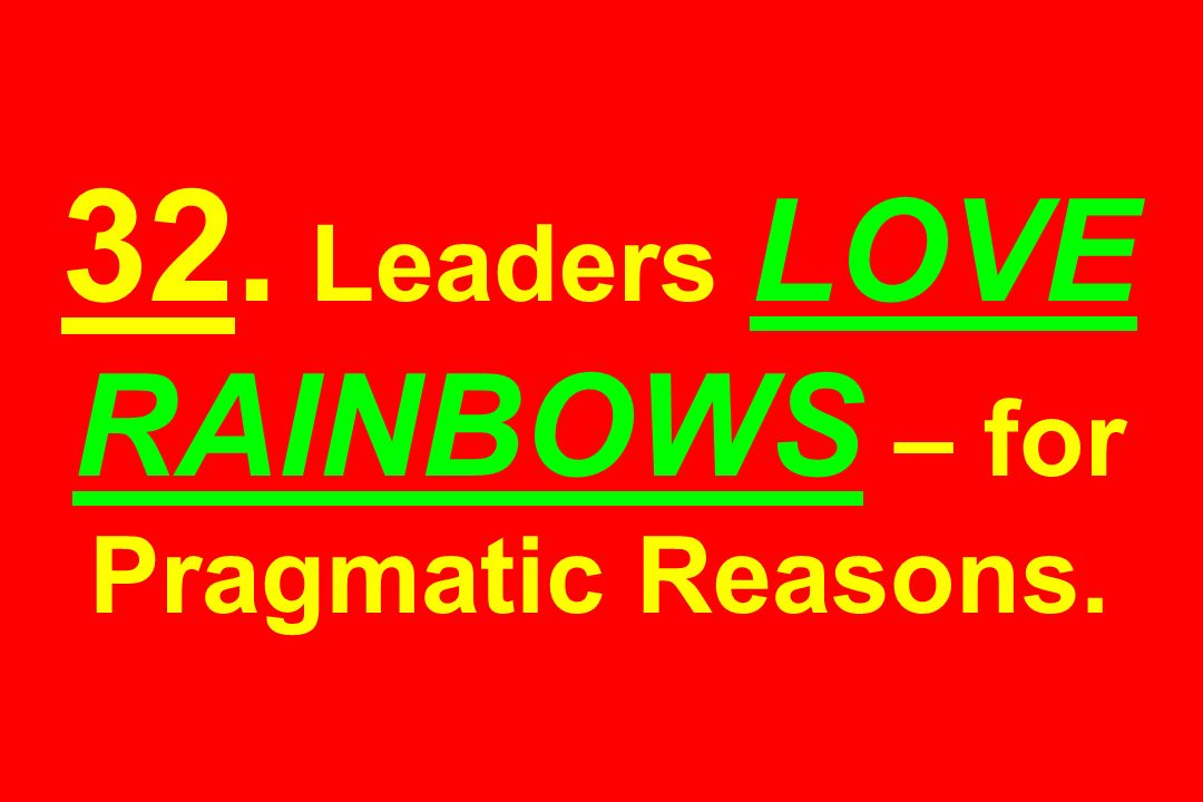 32. Leaders LOVE RAINBOWS – for Pragmatic Reasons.