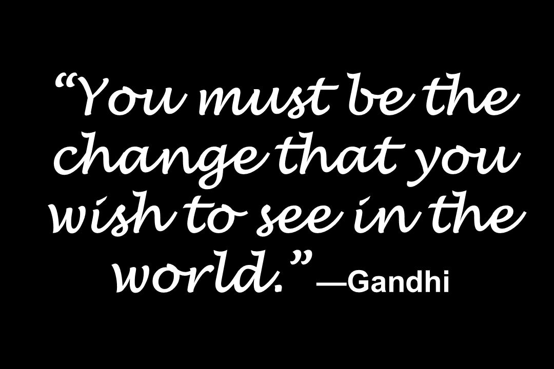 You must be the change that you wish to see in the world. Gandhi