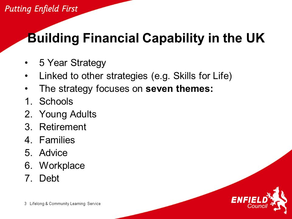 Lifelong & Community Learning Service3 Building Financial Capability in the UK 5 Year Strategy Linked to other strategies (e.g. Skills for Life) The s
