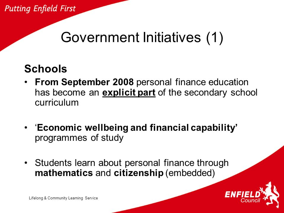 Lifelong & Community Learning Service Government Initiatives (1) Schools From September 2008 personal finance education has become an explicit part of the secondary school curriculum Economic wellbeing and financial capability programmes of study Students learn about personal finance through mathematics and citizenship (embedded)