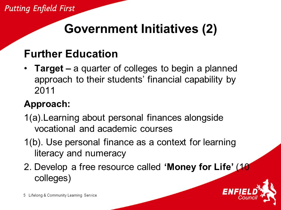 Lifelong & Community Learning Service5 Government Initiatives (2) Further Education Target – a quarter of colleges to begin a planned approach to their students financial capability by 2011 Approach: 1(a).Learning about personal finances alongside vocational and academic courses 1(b).