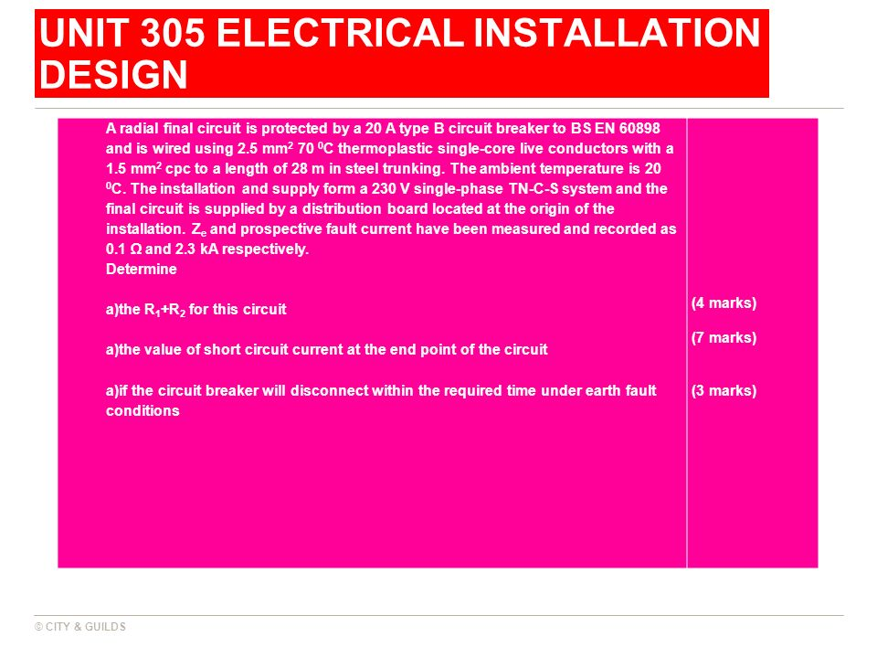 UNIT 305 ELECTRICAL INSTALLATION DESIGN © CITY & GUILDS A radial final circuit is protected by a 20 A type B circuit breaker to BS EN 60898 and is wir