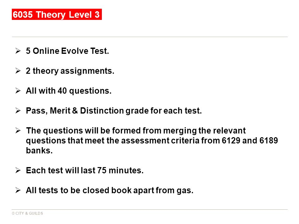 6035 Theory Level 3 © CITY & GUILDS 5 Online Evolve Test. 2 theory assignments. All with 40 questions. Pass, Merit & Distinction grade for each test.