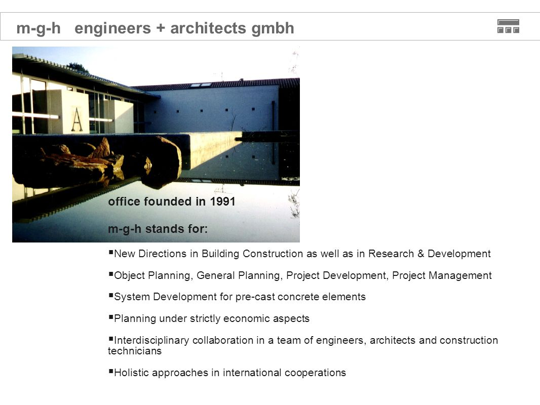 office founded in 1991 m-g-h stands for: New Directions in Building Construction as well as in Research & Development Object Planning, General Planning, Project Development, Project Management System Development for pre-cast concrete elements Planning under strictly economic aspects Interdisciplinary collaboration in a team of engineers, architects and construction technicians Holistic approaches in international cooperations m-g-h engineers + architects gmbh
