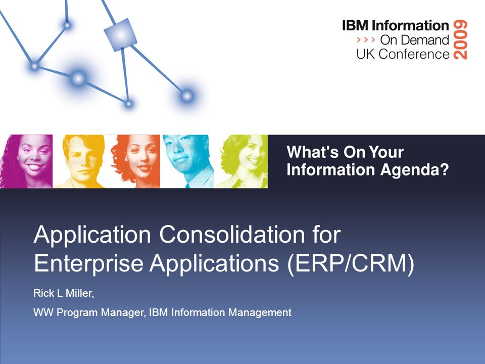 Application Consolidation for Enterprise Applications (ERP/CRM) Rick L Miller, WW Program Manager, IBM Information Management