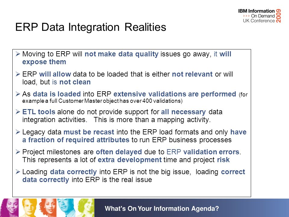 ERP Data Integration Realities Moving to ERP will not make data quality issues go away, it will expose them ERP will allow data to be loaded that is either not relevant or will load, but is not clean As data is loaded into ERP extensive validations are performed (for example a full Customer Master object has over 400 validations) ETL tools alone do not provide support for all necessary data integration activities.