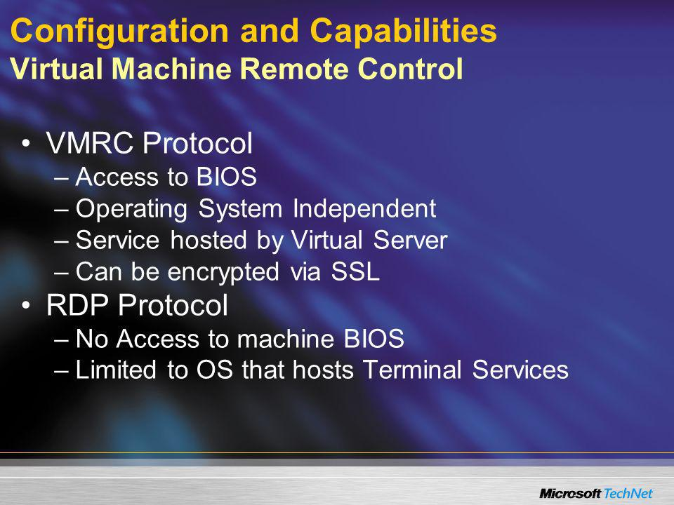Configuration and Capabilities Virtual Machine Remote Control VMRC Protocol –Access to BIOS –Operating System Independent –Service hosted by Virtual S