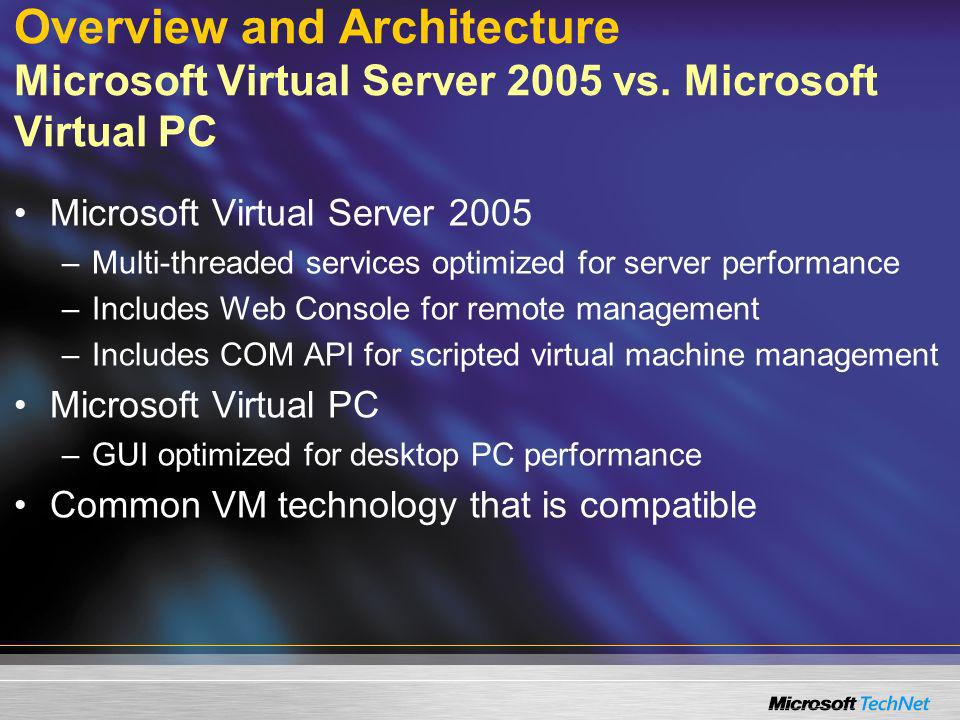 Overview and Architecture Microsoft Virtual Server 2005 vs. Microsoft Virtual PC Microsoft Virtual Server 2005 –Multi-threaded services optimized for
