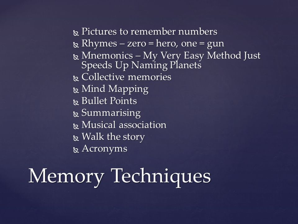 Memory Techniques Pictures to remember numbers Pictures to remember numbers Rhymes – zero = hero, one = gun Rhymes – zero = hero, one = gun Mnemonics