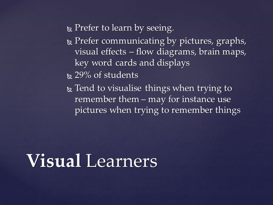 Visual Learners Prefer to learn by seeing. Prefer to learn by seeing. Prefer communicating by pictures, graphs, visual effects – flow diagrams, brain